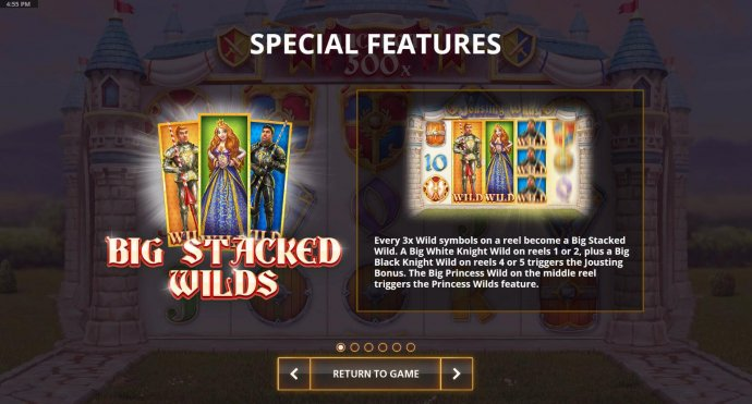 Big Stacked Wilds - every 3x wilds on a reel become a big stacked wild. A big white knight on reels 1 or2, plus a big black knight wild on reels 4 or 5 triggers Jousting Bonus. The big princess wild on the middle reel triggers the Proncess Wilds feature.