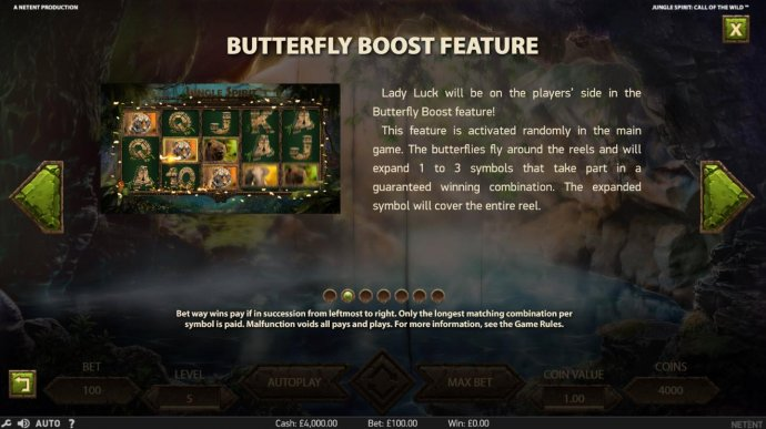 Butterfly Boost Feature - This feature is activated randomly in the main game. The butterfllies fly around the reels and will expand 1 to 3 symbols that take part in a guaranteed winning combination. - No Deposit Casino Guide