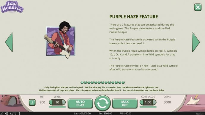 Purple Haze Feature - When the Purple Haze symbol lands on reel 1, symbols 10, J, Q, K and A transform into wild symbols for that spin only. The Purple Haze symbol on reel 1 acts as a wild symbol after wild transformation has occured. by No Deposit Casino