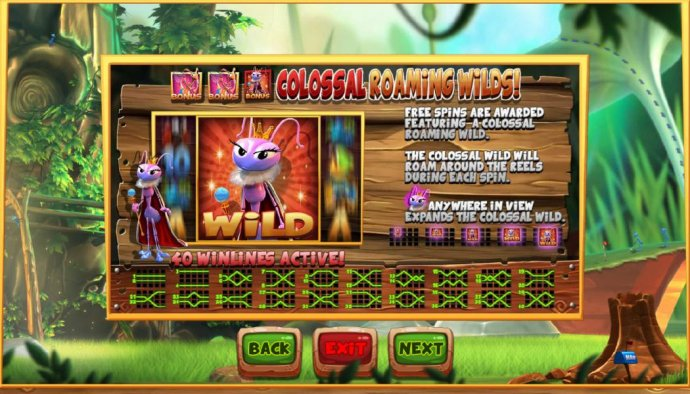Colossal Roaming Wils - Free spins are awarded featuring a colossal raoming wild. The colossal wild will roam around the reels during each spin. Queen ant anywhere in view expands the colossal wild. by No Deposit Casino Guide