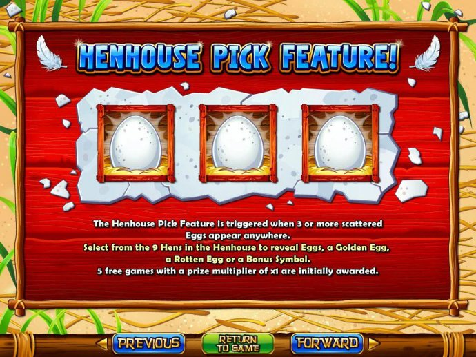 Henhouse Pick Feature - 3 or more scattered Eggs appearing anywhere on the reels triggers the Henhouse Pick feature. - No Deposit Casino Guide