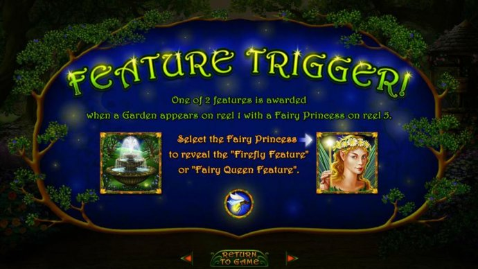 Feature Trigger - One of 2 features is awarded when a Garden appears on reel 1 eith a Fairy Princess on reel 5. Select the fairy Princess to reveal the Firefly Featuure or Fairy Queen Feature. - No Deposit Casino Guide