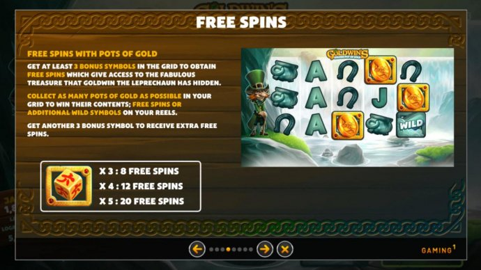 Free Spins with Pots of Gold. Get at least 3 bonus symbols in the grid to obtain free spins which give access to the fabulous treasure that Goldwin the leprechaun has hidden. by No Deposit Casino Guide