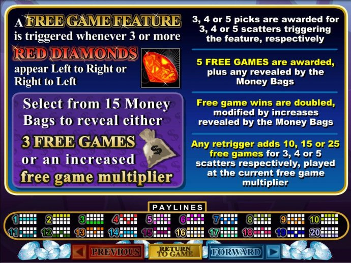 No Deposit Casino Guide - A free games feature is triggered whenever 3 or more red diamonds appear left to right. Select from 15 money bags to reveal either 3 free games or an increased free game multiplier.