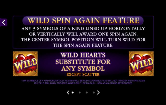 Wild Spin Again Feature - Any 3 symbols of a kind lined up horizontally or vertically will award one spin again. The center symbol position will trun wild for the spin again feature. - No Deposit Casino Guide